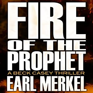 Fire of the Prophet: A Beck Casey Thriller, Book 2 | [Earl Merkel]
