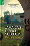 Sheri-marie Harrison Jamaica's Difficult Subjects: Negotiating Sovereignty in Anglophone Caribbean Literature and Criticism