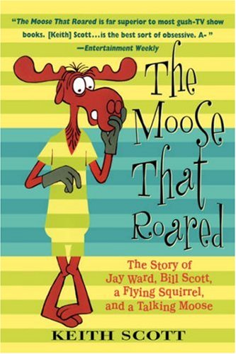 The Moose That Roared: The Story of Jay Ward, Bill Scott, a Flying Squirrel, and a Talking Moose, Keith Scott