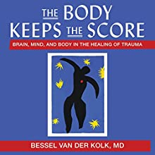 The Body Keeps the Score: Brain, Mind, and Body in the Healing of Trauma Audiobook by Bessel Van der Kolk, MD Narrated by Sean Pratt