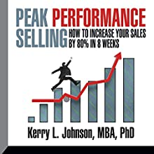 Peak Performance Selling: How to Increase Your Sales by 80% in 8 Weeks  by Dr. Kerry L. Johnson Narrated by Dr. Kerry L. Johnson