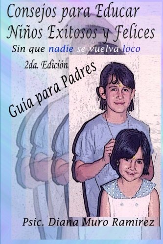Consejos para Educar Niños Exitosos y Felices, Sin que Nadie se Vuelva Loco: Manual para Padres y Maestros (Spanish Edition)