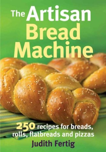 The Artisan Bread Machine: 250 Recipes for Breads, Rolls, Flatbreads and Pizzas by Judith Fertig