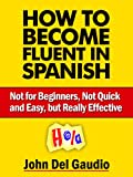 img - for How To Become Fluent In Spanish: Not for Beginners, Not Quick and Easy, but Really Effective (Spanish Books) book / textbook / text book