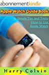 Apple Watch Guide Book: Simple Tips a...