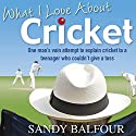 What I Love About Cricket: One Man's Vain Attempt to Explain Cricket to a Teenager who couldn't give a Toss (       UNABRIDGED) by Sandy Balfour Narrated by Clive Mantle