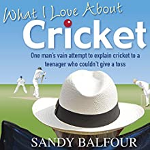 What I Love About Cricket: One Man's Vain Attempt to Explain Cricket to a Teenager who couldn't give a Toss Audiobook by Sandy Balfour Narrated by Clive Mantle