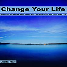 Change Your Life: Hypnosis to Rewire Your Brain, Be Your Best Self, and Heal Your Life  by Linda Hall Narrated by Tom McBride