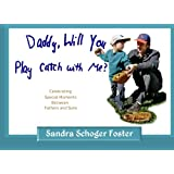 Daddy, Will You Play Catch with Me?: Celebrating Special Moments Between Fathers and Sons ~ Sandra Schoger Foster