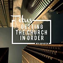 56 Titus - Getting the Church in Order - 1994  by Skip Heitzig Narrated by Skip Heitzig