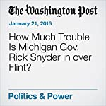 How Much Trouble Is Michigan Gov. Rick Snyder in over Flint?   Amber Phillips