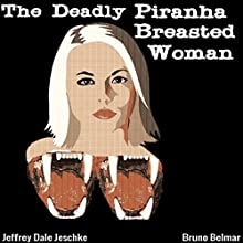 The Deadly Piranha-Breasted Woman Audiobook by Jeffrey Jeschke Narrated by Bruno Belmar