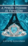 img - for A French Princess in Versailles (The French Girl Series) (Volume 3) book / textbook / text book