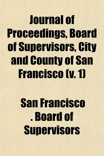 Journal of Proceedings, Board of Supervisors, City and County of San Francisco (v. 1)