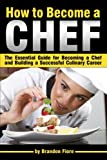 How to Become a Chef: The Essential Guide for Becoming a Chef and Building a Successful Culinary Career