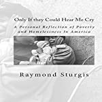 Only If They Could Hear Me Cry: A Personal Reflection of Poverty and Homelessness In America | Raymond Sturgis