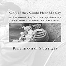 Only If They Could Hear Me Cry: A Personal Reflection of Poverty and Homelessness In America Audiobook by Raymond Sturgis Narrated by Trevor Clinger