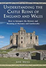 Understanding the Castle Ruins of England and Wales: How to Interpret the History and Meaning of Masonry and Earthworks