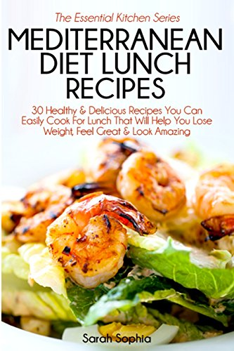Mediterranean Diet Lunch Recipes: 30 Healthy & Delicious Recipes You Can Easily Cook For Lunch That Will Help You Lose Weight, Feel Great & Look Amazing: Volume 37 (The Essential Kitchen Series)