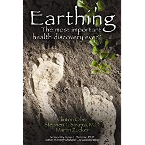 Earthing: The Most Important Health Discovery Ever? by Clinton Ober, Stephen T. Sinatra, & Martin Zucker