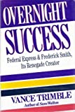Overnight Success:  Federal Express And: Frederick Smith, Its Renegade Creator