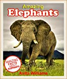 AMAZING ELEPHANTS: A Childrens Book About Elephants Amazing Facts, Figures and Pictures