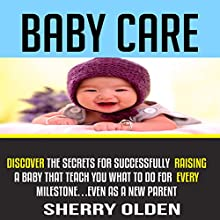 Baby Care: Discover the Secrets for Successfully Raising a Baby That Teach You What to Do for Every Milestone...Even as a New Parent! | Livre audio Auteur(s) : Sherry Olden Narrateur(s) : Sangita Chauhan