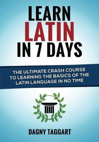 Learn Latin In 7 Days! - The Ultimate Crash Course to Learning the Basics of the Latin Language In No Time