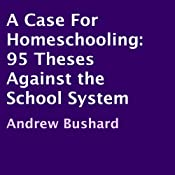 A Case For Homeschooling: 95 Theses Against the School System | [Andrew Bushard]