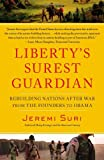 Jeremi Suri Liberty's Surest Guardian: Rebuilding Nations After War from the Founders to Obama