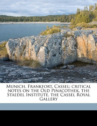 Munich, Frankfort, Cassel; critical notes on the Old Pinacothek, the Staedel Institute, the Cassel Royal Gallery