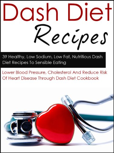 Dash Diet Recipes: 39 Healthy, Low Sodium, Low Fat, Nutritious Dash Diet Recipes To Sensible Eating-Lower Blood Pressure, Cholesterol And Reduce Risk Of ... For Beginners, Low Sodium Recipes Book 6) by Kevin Douglas