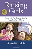 Raising Girls: How to Help Your Daughter Grow Up Happy, Healthy, and Strong (1607745755) by Biddulph, Steve