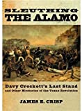 img - for Sleuthing the Alamo: Davy Crockett's Last Stand and Other Mysteries of the Texas Revolution (New Narratives in American History) book / textbook / text book