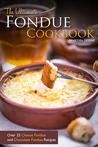 The Ultimate Fondue Cookbook: Over 25 Cheese Fondue and Chocolate Fondue Recipes - Your Guide to Making the Best Fondue Fountain Ever! by Martha Stone