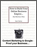 How to Build Your Online Business Empire...One Word at a Time: Content Marketing to Google-Proof Your Business