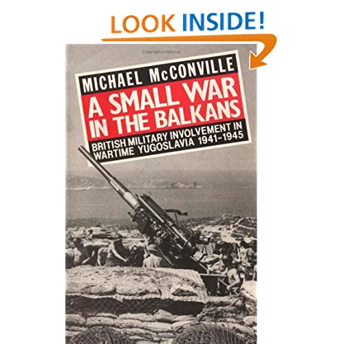 Small War in the Balkans: British Military Involvement in Wartime Yugoslavia 1941-1945 Michael McConville