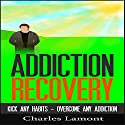 Addiction Recovery: Kick Any Habit, Overcome Any Addiction Audiobook by Charles Lamont Narrated by Dave Wright
