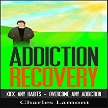 Addiction Recovery: Kick Any Habit, Overcome Any Addiction (       UNABRIDGED) by Charles Lamont Narrated by Dave Wright