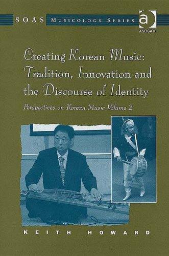 Korean Music Volume 2: Creating Korean Music: Tradition, Innovation And the Discourse of Identity (Soas Musicology) (Soa