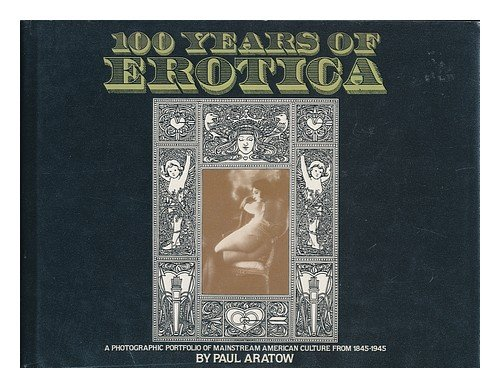 100 Years of Erotica : An International Portfolio of Erotic Photography from 1845-1945, Paul Aratow
