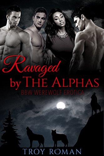 Troy Roman - BWWM:Ravaged By The Alphas (BBW Werewolf Erotica)-Erotica Short: BWWM Paranormal Erotica