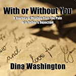 With or Without You: A Journey of Healing from the Pain of a Father's Rejection | Dina Washington