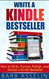 Write a Kindle Bestseller: How to Write, Format, Publish, and Market a Kindle Bestseller