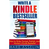 Write a Kindle Bestseller: How to Write, Format, Publish, and Market a Kindle Bestseller ~ Barb Asselin