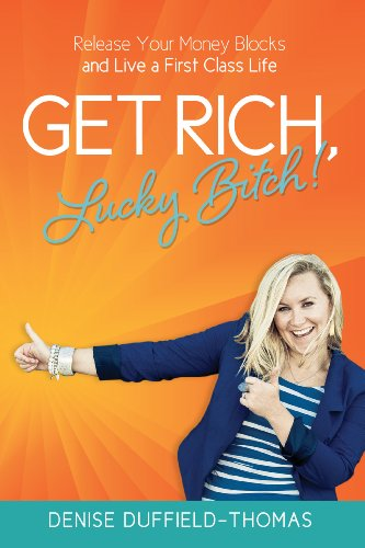 Denise Duffield Thomas - Get Rich, Lucky Bitch!: Release Your Money Blocks and Live a First Class Life