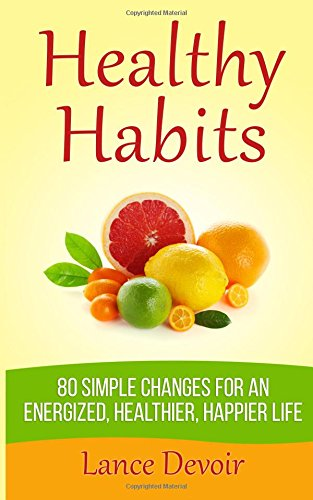 Healthy Habits: 80+ Simple Changes For An Energized, Healthier & Happier Life