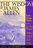 The Wisdom of James Allen : Five Classic Works, Including: As a Man Thinketh, the Path to Prosperity, the Mystery of Destiny, the Way of Peace, and Entering the Kingdom (1889606006) by Allen, James