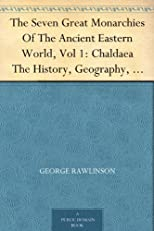 The Seven Great Monarchies Of The Ancient Eastern World, Vol 1: Chaldaea The History, Geography, And Antiquities Of Chaldaea, Assyria, Babylon, Media, ... Persian Empire; With Maps and Illustrations.