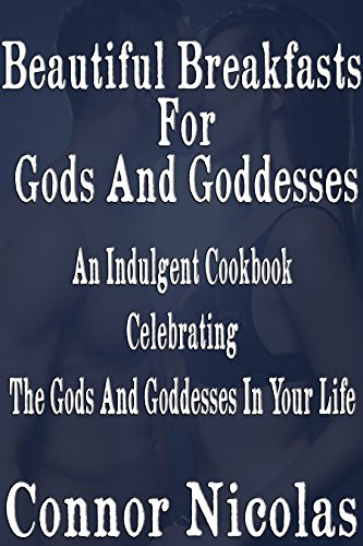 Beautiful Breakfast For Gods And Goddesses: An Indulgent Cookbook Celebrating The Gods And Goddesses In Your Life (Gods And Goddesses Cook! 1) by Connor Nicolas
